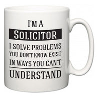 I'm A Solicitor I Solve Problems You Don't Know Exist In Ways You Can't Understand  Mug