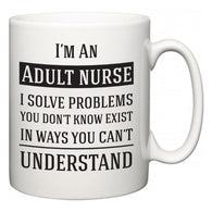 I'm A Adult nurse I Solve Problems You Don't Know Exist In Ways You Can't Understand  Mug