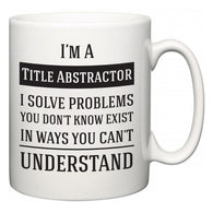 I'm A Title Abstractor I Solve Problems You Don't Know Exist In Ways You Can't Understand  Mug