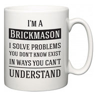 I'm A Brickmason I Solve Problems You Don't Know Exist In Ways You Can't Understand  Mug
