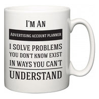 I'm A Advertising account planner I Solve Problems You Don't Know Exist In Ways You Can't Understand  Mug