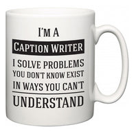 I'm A Caption Writer I Solve Problems You Don't Know Exist In Ways You Can't Understand  Mug