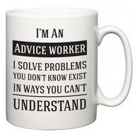 I'm A Advice worker I Solve Problems You Don't Know Exist In Ways You Can't Understand  Mug