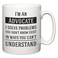 I'm A Advocate I Solve Problems You Don't Know Exist In Ways You Can't Understand  Mug