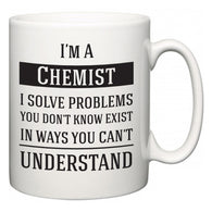I'm A Chemist I Solve Problems You Don't Know Exist In Ways You Can't Understand  Mug