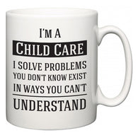 I'm A Child Care I Solve Problems You Don't Know Exist In Ways You Can't Understand  Mug