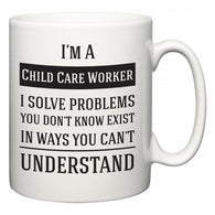 I'm A Child Care Worker I Solve Problems You Don't Know Exist In Ways You Can't Understand  Mug