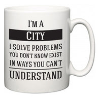 I'm A City I Solve Problems You Don't Know Exist In Ways You Can't Understand  Mug