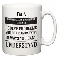I'm A Commercial and Industrial Designer I Solve Problems You Don't Know Exist In Ways You Can't Understand  Mug