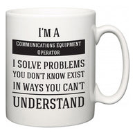 I'm A Communications Equipment Operator I Solve Problems You Don't Know Exist In Ways You Can't Understand  Mug