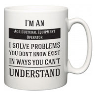 I'm A Agricultural Equipment Operator I Solve Problems You Don't Know Exist In Ways You Can't Understand  Mug