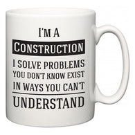 I'm A Construction I Solve Problems You Don't Know Exist In Ways You Can't Understand  Mug