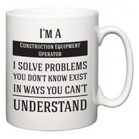 I'm A Construction Equipment Operator I Solve Problems You Don't Know Exist In Ways You Can't Understand  Mug