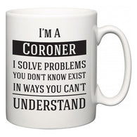 I'm A Coroner I Solve Problems You Don't Know Exist In Ways You Can't Understand  Mug