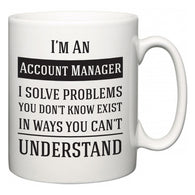 I'm A Account Manager I Solve Problems You Don't Know Exist In Ways You Can't Understand  Mug