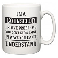 I'm A Counselor I Solve Problems You Don't Know Exist In Ways You Can't Understand  Mug