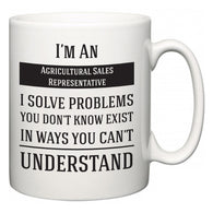 I'm A Agricultural Sales Representative I Solve Problems You Don't Know Exist In Ways You Can't Understand  Mug