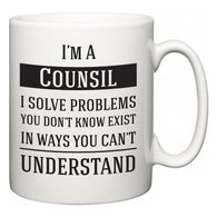 I'm A Counsil I Solve Problems You Don't Know Exist In Ways You Can't Understand  Mug