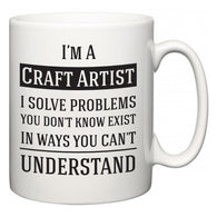 I'm A Craft Artist I Solve Problems You Don't Know Exist In Ways You Can't Understand  Mug
