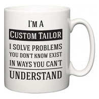 I'm A Custom Tailor I Solve Problems You Don't Know Exist In Ways You Can't Understand  Mug