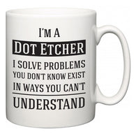I'm A Dot Etcher I Solve Problems You Don't Know Exist In Ways You Can't Understand  Mug