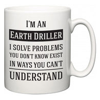 I'm A Earth Driller I Solve Problems You Don't Know Exist In Ways You Can't Understand  Mug