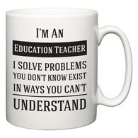 I'm A Education Teacher I Solve Problems You Don't Know Exist In Ways You Can't Understand  Mug