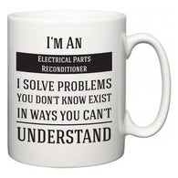 I'm A Electrical Parts Reconditioner I Solve Problems You Don't Know Exist In Ways You Can't Understand  Mug