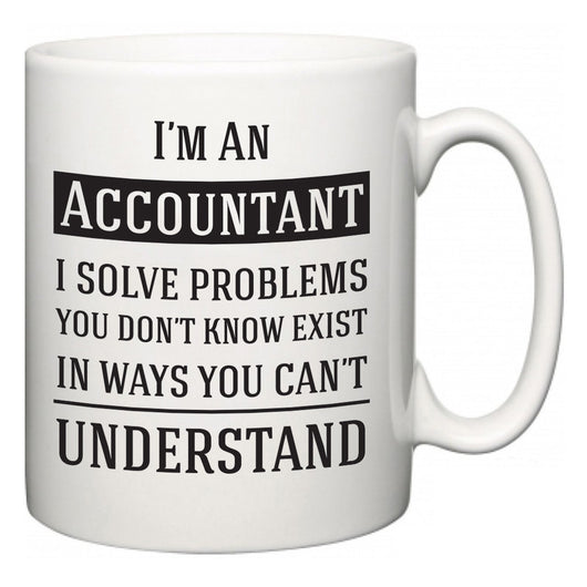 I'm A Accountant I Solve Problems You Don't Know Exist In Ways You Can't Understand  Mug