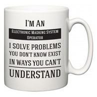 I'm A Electronic Masking System Operator I Solve Problems You Don't Know Exist In Ways You Can't Understand  Mug