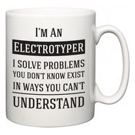 I'm A Electrotyper I Solve Problems You Don't Know Exist In Ways You Can't Understand  Mug