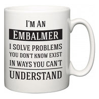 I'm A Embalmer I Solve Problems You Don't Know Exist In Ways You Can't Understand  Mug