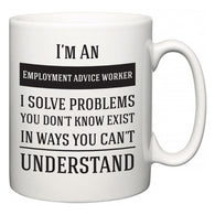 I'm A Employment advice worker I Solve Problems You Don't Know Exist In Ways You Can't Understand  Mug