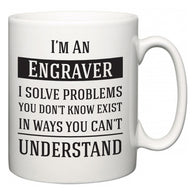 I'm A Engraver I Solve Problems You Don't Know Exist In Ways You Can't Understand  Mug