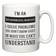 I'm A Environmental manager I Solve Problems You Don't Know Exist In Ways You Can't Understand  Mug