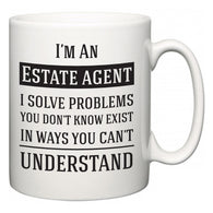 I'm A Estate agent I Solve Problems You Don't Know Exist In Ways You Can't Understand  Mug