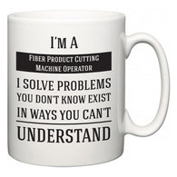I'm A Fiber Product Cutting Machine Operator I Solve Problems You Don't Know Exist In Ways You Can't Understand  Mug