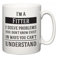 I'm A Fitter I Solve Problems You Don't Know Exist In Ways You Can't Understand  Mug