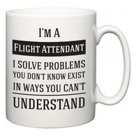 I'm A Flight Attendant I Solve Problems You Don't Know Exist In Ways You Can't Understand  Mug