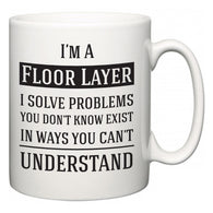 I'm A Floor Layer I Solve Problems You Don't Know Exist In Ways You Can't Understand  Mug