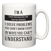 I'm A Food Preparation and Serving Worker I Solve Problems You Don't Know Exist In Ways You Can't Understand  Mug