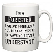 I'm A Forester I Solve Problems You Don't Know Exist In Ways You Can't Understand  Mug