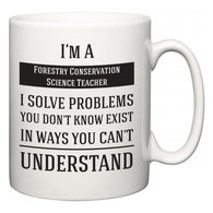 I'm A Forestry Conservation Science Teacher I Solve Problems You Don't Know Exist In Ways You Can't Understand  Mug