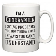 I'm A Geographer I Solve Problems You Don't Know Exist In Ways You Can't Understand  Mug