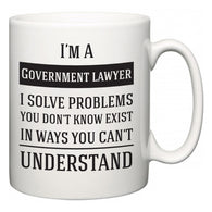 I'm A Government lawyer I Solve Problems You Don't Know Exist In Ways You Can't Understand  Mug