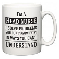 I'm A Head Nurse I Solve Problems You Don't Know Exist In Ways You Can't Understand  Mug