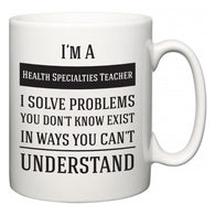 I'm A Health Specialties Teacher I Solve Problems You Don't Know Exist In Ways You Can't Understand  Mug