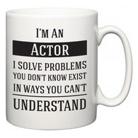 I'm A Actor I Solve Problems You Don't Know Exist In Ways You Can't Understand  Mug