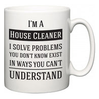 I'm A House Cleaner I Solve Problems You Don't Know Exist In Ways You Can't Understand  Mug