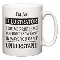 I'm A Illustrator I Solve Problems You Don't Know Exist In Ways You Can't Understand  Mug